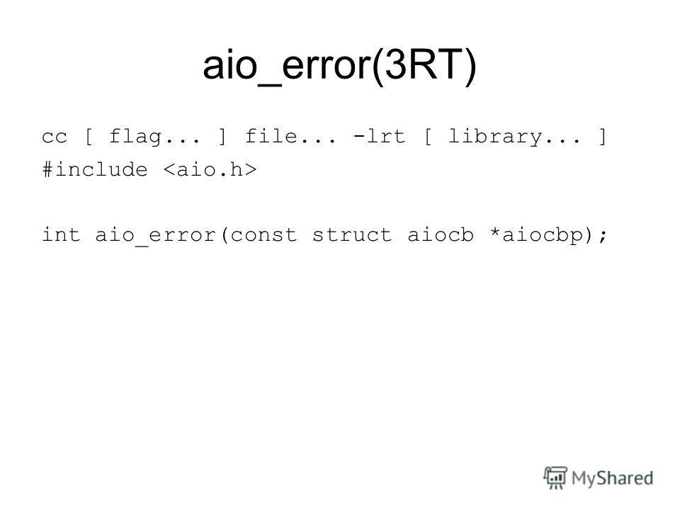 aio_error(3RT) cc [ flag... ] file... -lrt [ library... ] #include int aio_error(const struct aiocb *aiocbp);