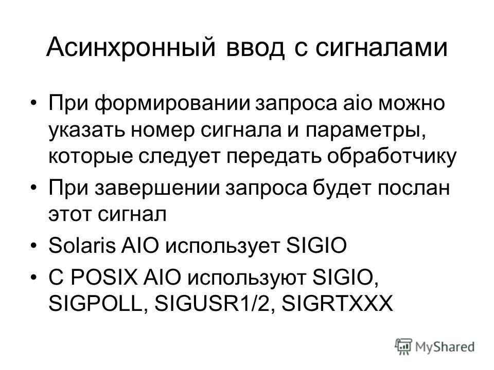 Асинхронный ввод с сигналами При формировании запроса aio можно указать номер сигнала и параметры, которые следует передать обработчику При завершении запроса будет послан этот сигнал Solaris AIO использует SIGIO С POSIX AIO используют SIGIO, SIGPOLL