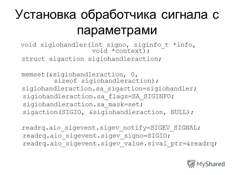 Установка обработчика сигнала с параметрами void sigiohandler(int signo, siginfo_t *info, void *context); struct sigaction sigiohandleraction; memset(&sigiohandleraction, 0, sizeof sigiohandleraction); sigiohandleraction.sa_sigaction=sigiohandler; si