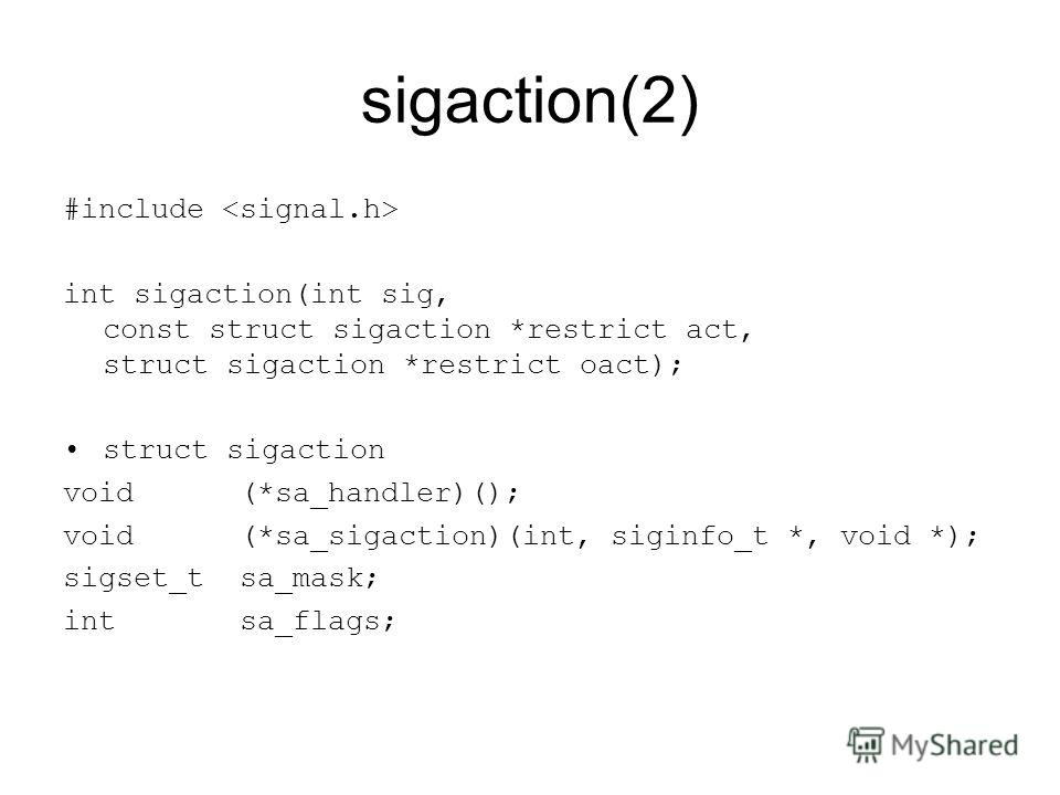 sigaction(2) #include int sigaction(int sig, const struct sigaction *restrict act, struct sigaction *restrict oact); struct sigaction void (*sa_handler)(); void (*sa_sigaction)(int, siginfo_t *, void *); sigset_t sa_mask; int sa_flags;