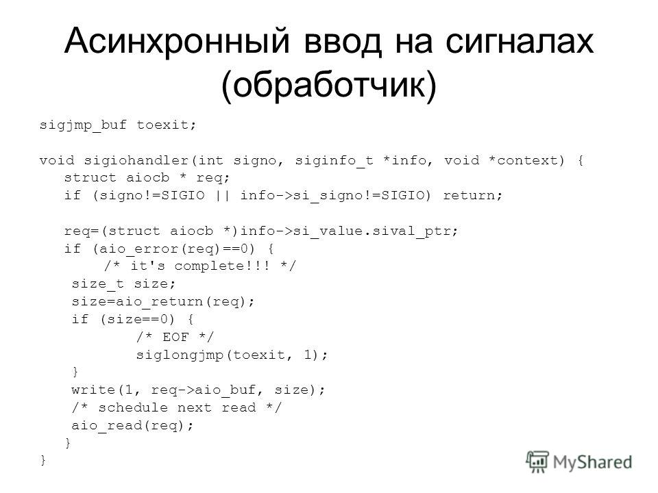 Асинхронный ввод на сигналах (обработчик) sigjmp_buf toexit; void sigiohandler(int signo, siginfo_t *info, void *context) { struct aiocb * req; if (signo!=SIGIO || info->si_signo!=SIGIO) return; req=(struct aiocb *)info->si_value.sival_ptr; if (aio_e