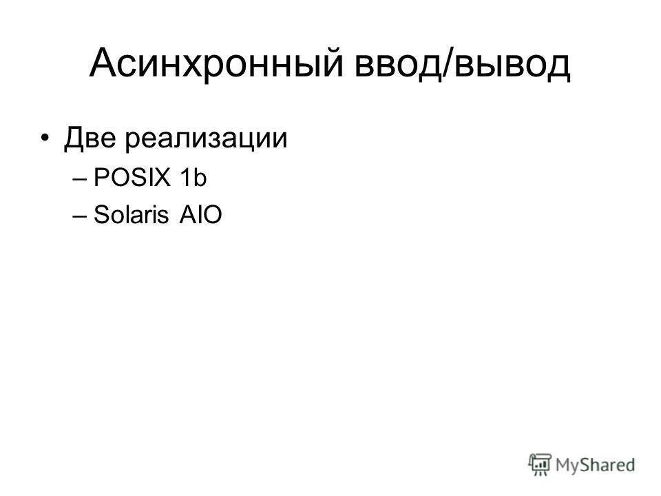 Асинхронный ввод/вывод Две реализации –POSIX 1b –Solaris AIO
