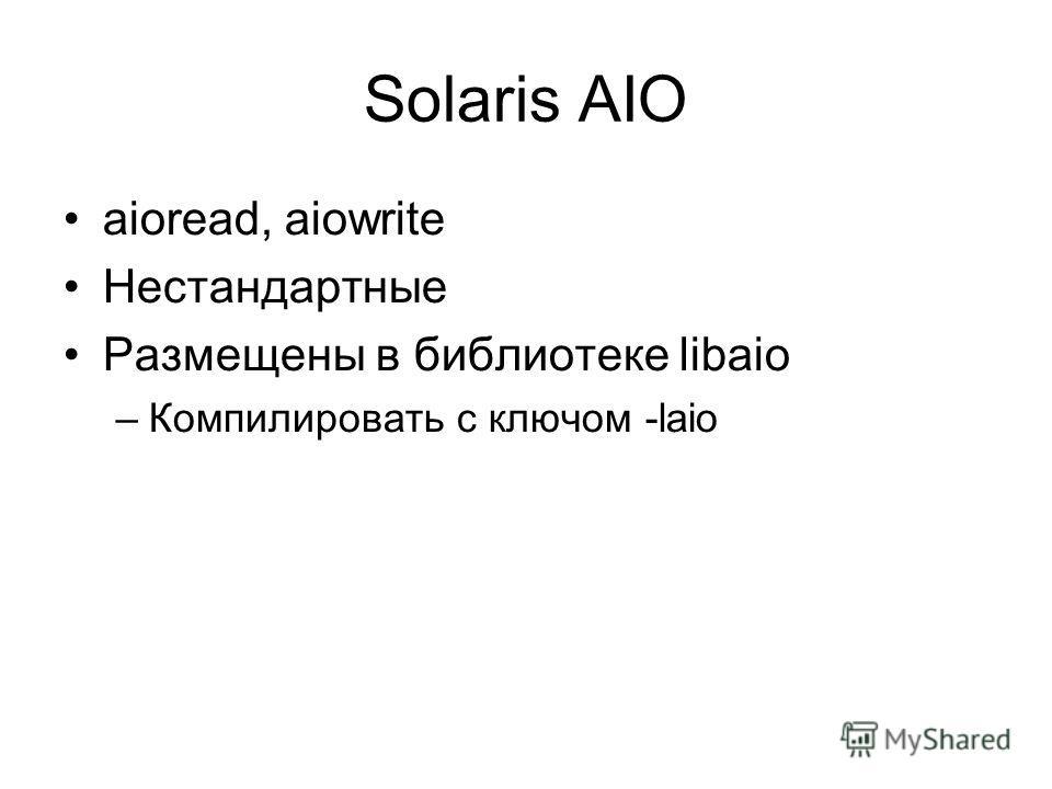 Solaris AIO aioread, aiowrite Нестандартные Размещены в библиотеке libaio –Компилировать с ключом -laio