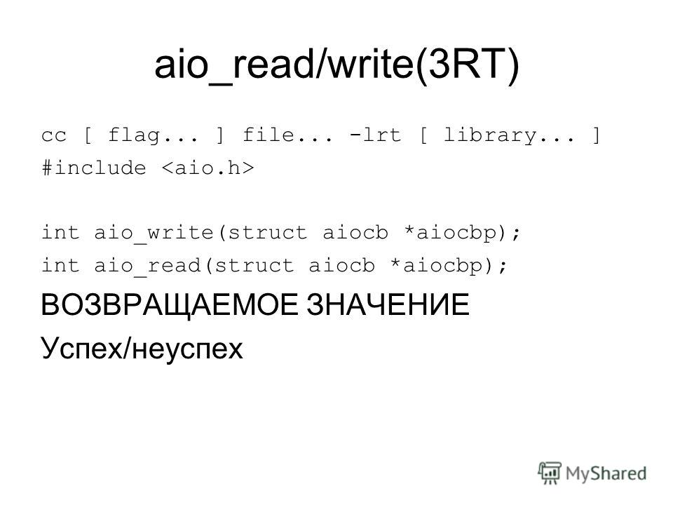aio_read/write(3RT) cc [ flag... ] file... -lrt [ library... ] #include int aio_write(struct aiocb *aiocbp); int aio_read(struct aiocb *aiocbp); ВОЗВРАЩАЕМОЕ ЗНАЧЕНИЕ Успех/неуспех