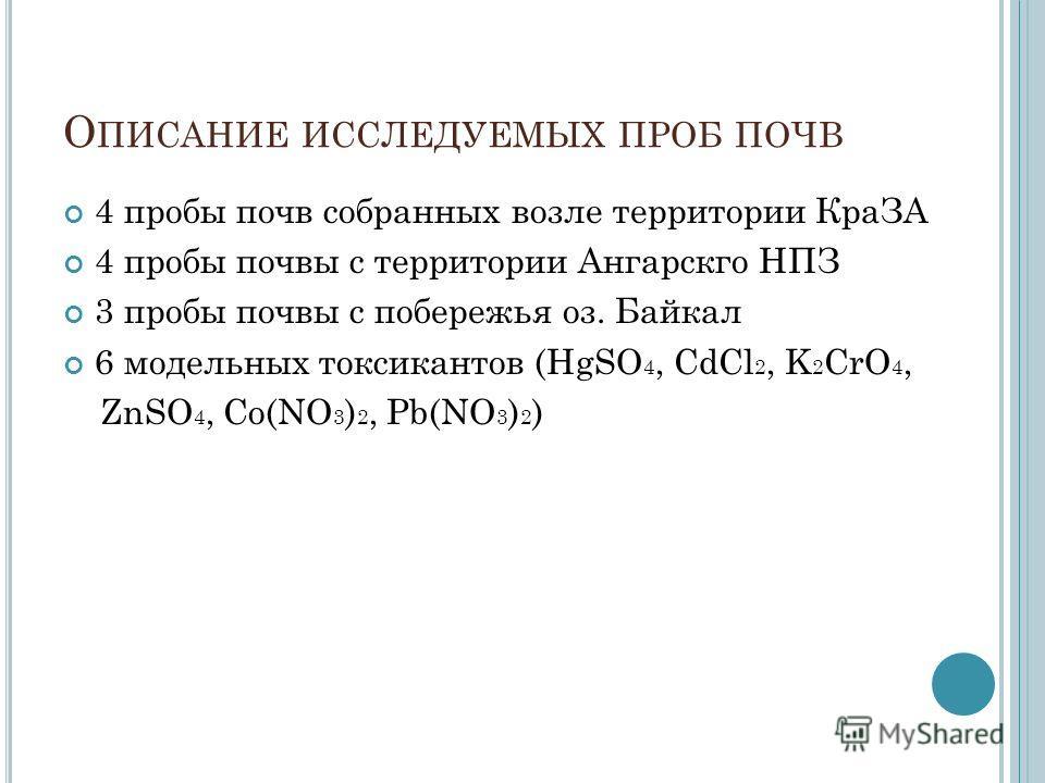 О ПИСАНИЕ ИССЛЕДУЕМЫХ ПРОБ ПОЧВ 4 пробы почв собранных возле территории КраЗА 4 пробы почвы с территории Ангарскго НПЗ 3 пробы почвы с побережья оз. Байкал 6 модельных токсикантов (HgSO 4, CdCl 2, K 2 CrO 4, ZnSO 4, Co(NO 3 ) 2, Pb(NO 3 ) 2 )