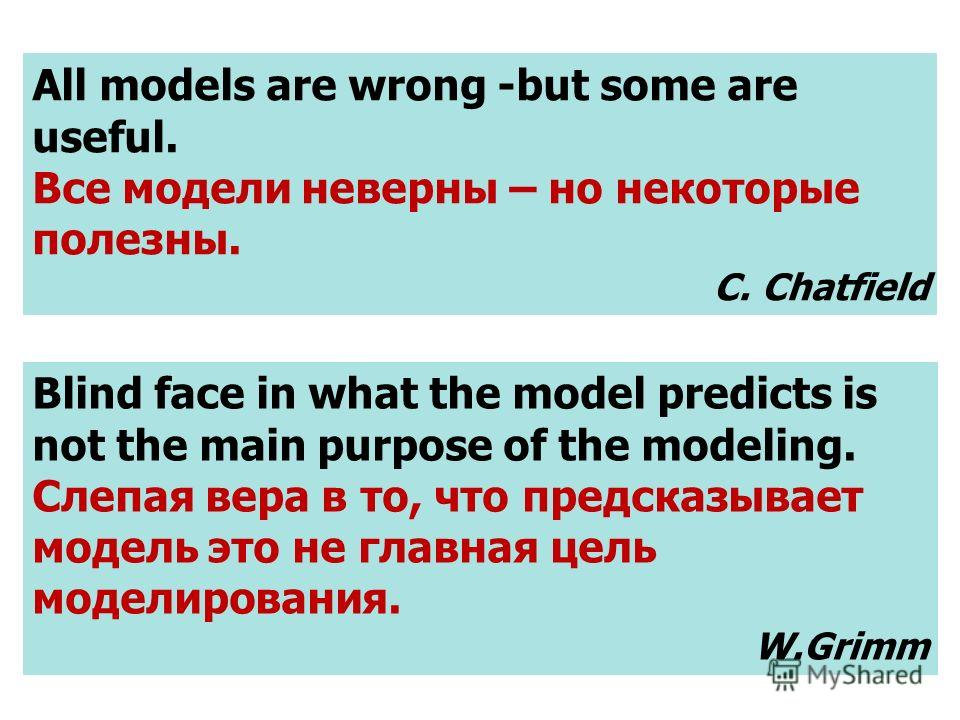 All models are wrong -but some are useful. Все модели неверны – но некоторые полезны. C. Chatfield Blind face in what the model predicts is not the main purpose of the modeling. Слепая вера в то, что предсказывает модель это не главная цель моделиров
