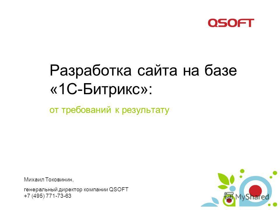 Разработка сайта на базе «1С-Битрикс»: от требований к результату Михаил Токовинин, генеральный директор компании QSOFT +7 (495) 771-73-63