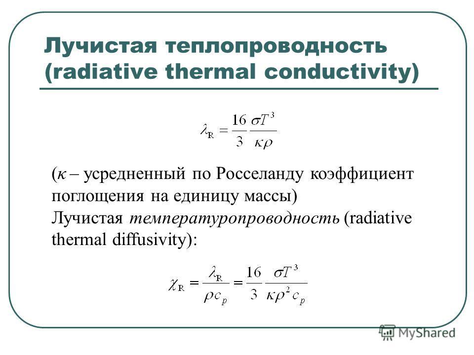 Лучистая теплопроводность (radiative thermal conductivity) (κ – усредненный по Росселанду коэффициент поглощения на единицу массы) Лучистая температуропроводность (radiative thermal diffusivity):
