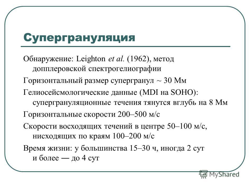 Супергрануляция Обнаружение: Leighton et al. (1962), метод допплеровской спектрогелиографии Горизонтальный размер супергранул ~ 30 Мм Гелиосейсмологические данные (MDI на SOHO): супергрануляционные течения тянутся вглубь на 8 Мм Горизонтальные скорос