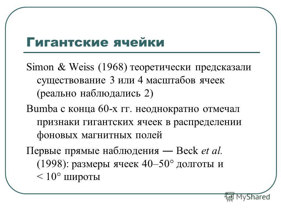 Гигантские ячейки Simon & Weiss (1968) теоретически предсказали существование 3 или 4 масштабов ячеек (реально наблюдались 2) Bumba с конца 60-х гг. неоднократно отмечал признаки гигантских ячеек в распределении фоновых магнитных полей Первые прямые
