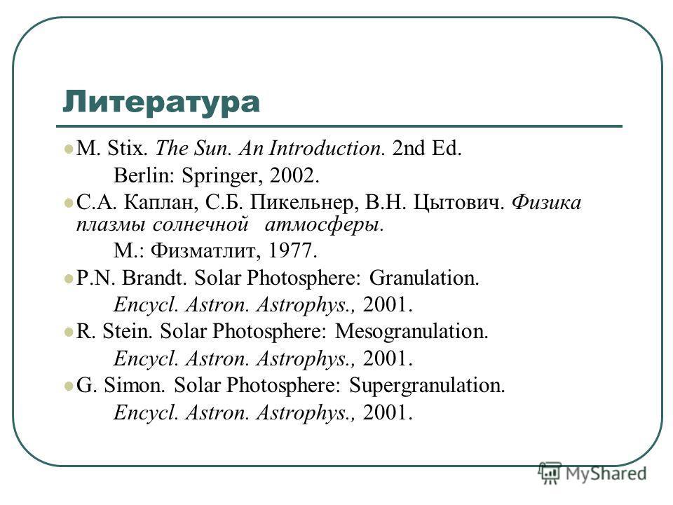 Литература M. Stix. The Sun. An Introduction. 2nd Ed. Berlin: Springer, 2002. С.А. Каплан, С.Б. Пикельнер, В.Н. Цытович. Физика плазмы солнечной атмосферы. М.: Физматлит, 1977. P.N. Brandt. Solar Photosphere: Granulation. Encycl. Astron. Astrophys.,