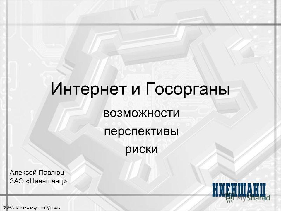 © ЗАО «Ниеншанц», net@nnz.ru Интернет и Госорганы возможности перспективы риски Алексей Павлюц ЗАО «Ниеншанц»