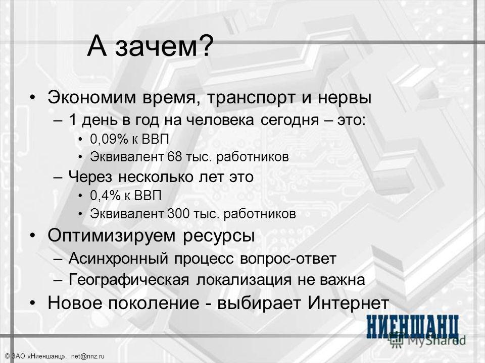 © ЗАО «Ниеншанц», net@nnz.ru А зачем? Экономим время, транспорт и нервы –1 день в год на человека сегодня – это: 0,09% к ВВП Эквивалент 68 тыс. работников –Через несколько лет это 0,4% к ВВП Эквивалент 300 тыс. работников Оптимизируем ресурсы –Асинхр