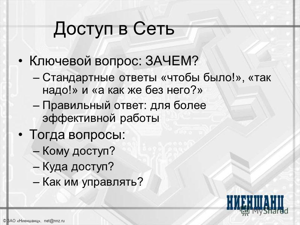 © ЗАО «Ниеншанц», net@nnz.ru Доступ в Сеть Ключевой вопрос: ЗАЧЕМ? –Стандартные ответы «чтобы было!», «так надо!» и «а как же без него?» –Правильный ответ: для более эффективной работы Тогда вопросы: –Кому доступ? –Куда доступ? –Как им управлять?