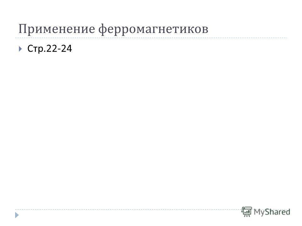 Применение ферромагнетиков Стр.22-24