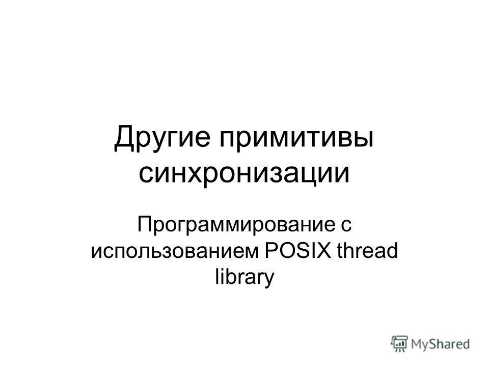 Другие примитивы синхронизации Программирование с использованием POSIX thread library