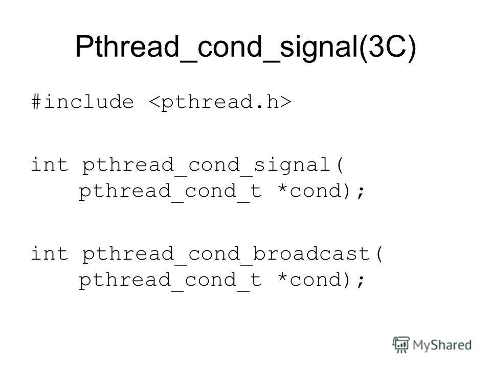 Pthread_cond_signal(3C) #include int pthread_cond_signal( pthread_cond_t *cond); int pthread_cond_broadcast( pthread_cond_t *cond);
