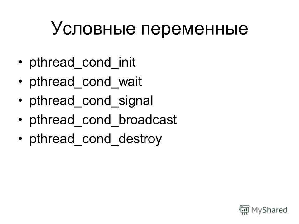 Условные переменные pthread_cond_init pthread_cond_wait pthread_cond_signal pthread_cond_broadcast pthread_cond_destroy