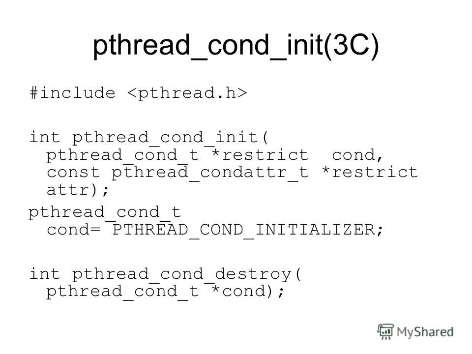 pthread_cond_init(3C) #include int pthread_cond_init( pthread_cond_t *restrict cond, const pthread_condattr_t *restrict attr); pthread_cond_t cond= PTHREAD_COND_INITIALIZER; int pthread_cond_destroy( pthread_cond_t *cond);