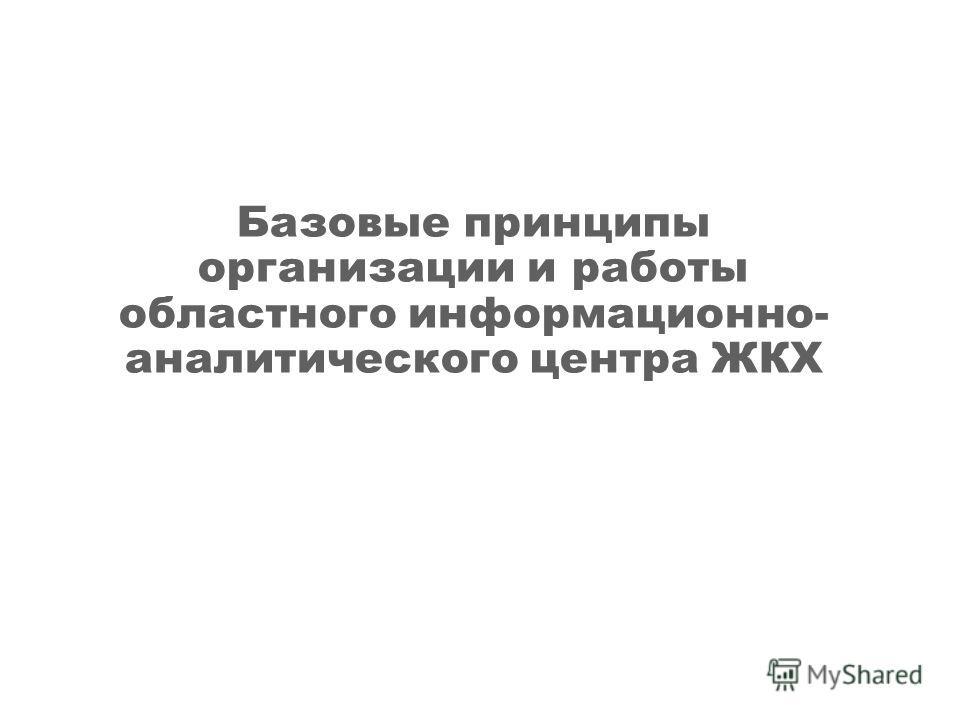 Базовые принципы организации и работы областного информационно- аналитического центра ЖКХ