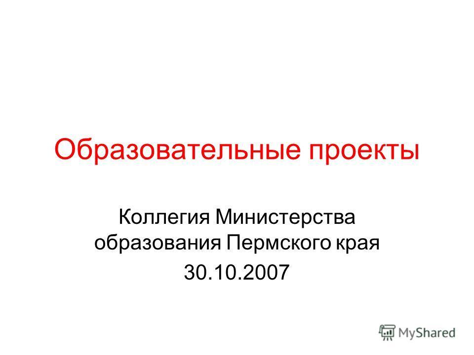 Образовательные проекты Коллегия Министерства образования Пермского края 30.10.2007