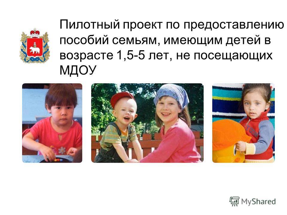 Пилотный проект по предоставлению пособий семьям, имеющим детей в возрасте 1,5-5 лет, не посещающих МДОУ