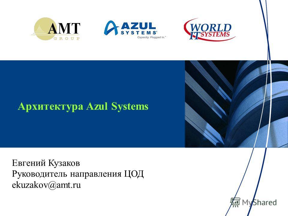 Архитектура Azul Systems Евгений Кузаков Руководитель направления ЦОД ekuzakov@amt.ru