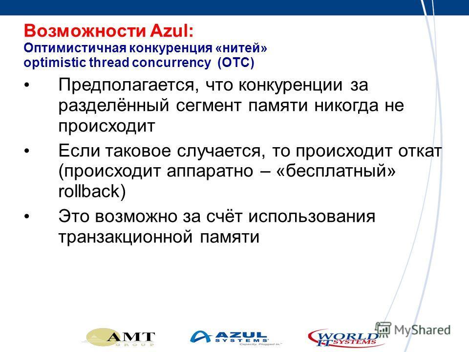 Возможности Azul: Оптимистичная конкуренция «нитей» optimistic thread concurrency (OTC) Предполагается, что конкуренции за разделённый сегмент памяти никогда не происходит Если таковое случается, то происходит откат (происходит аппаратно – «бесплатны