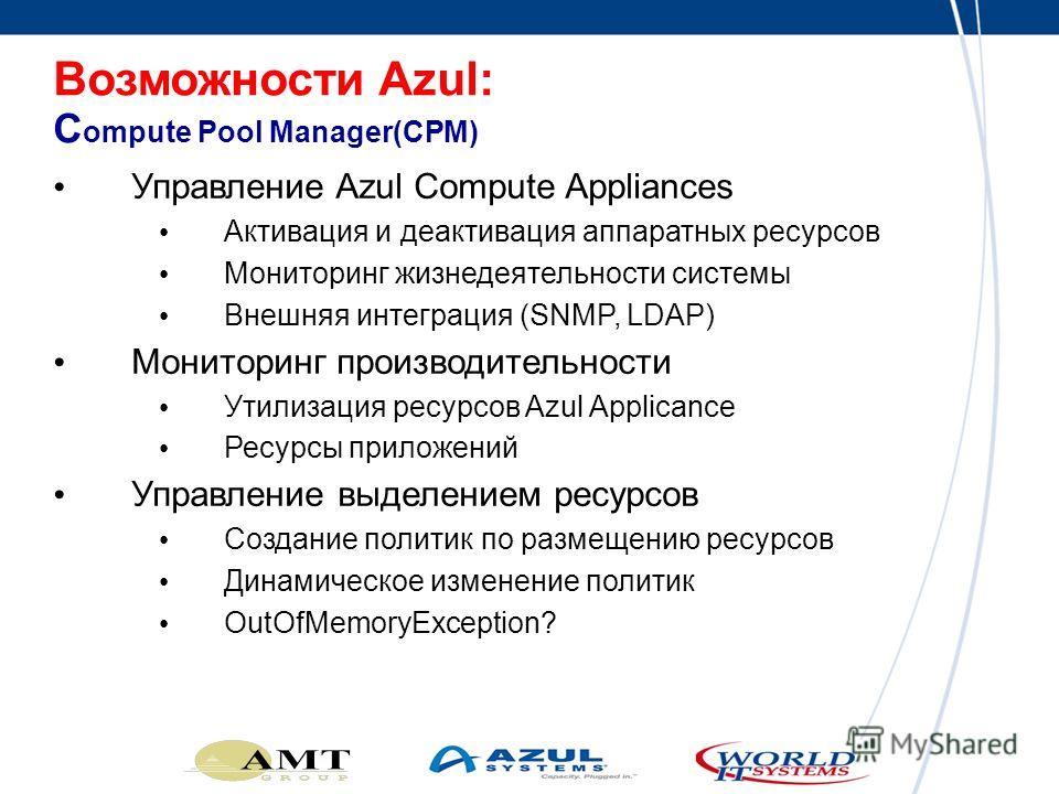 Управление Azul Compute Appliances Активация и деактивация аппаратных ресурсов Мониторинг жизнедеятельности системы Внешняя интеграция (SNMP, LDAP) Мониторинг производительности Утилизация ресурсов Azul Applicance Ресурсы приложений Управление выделе