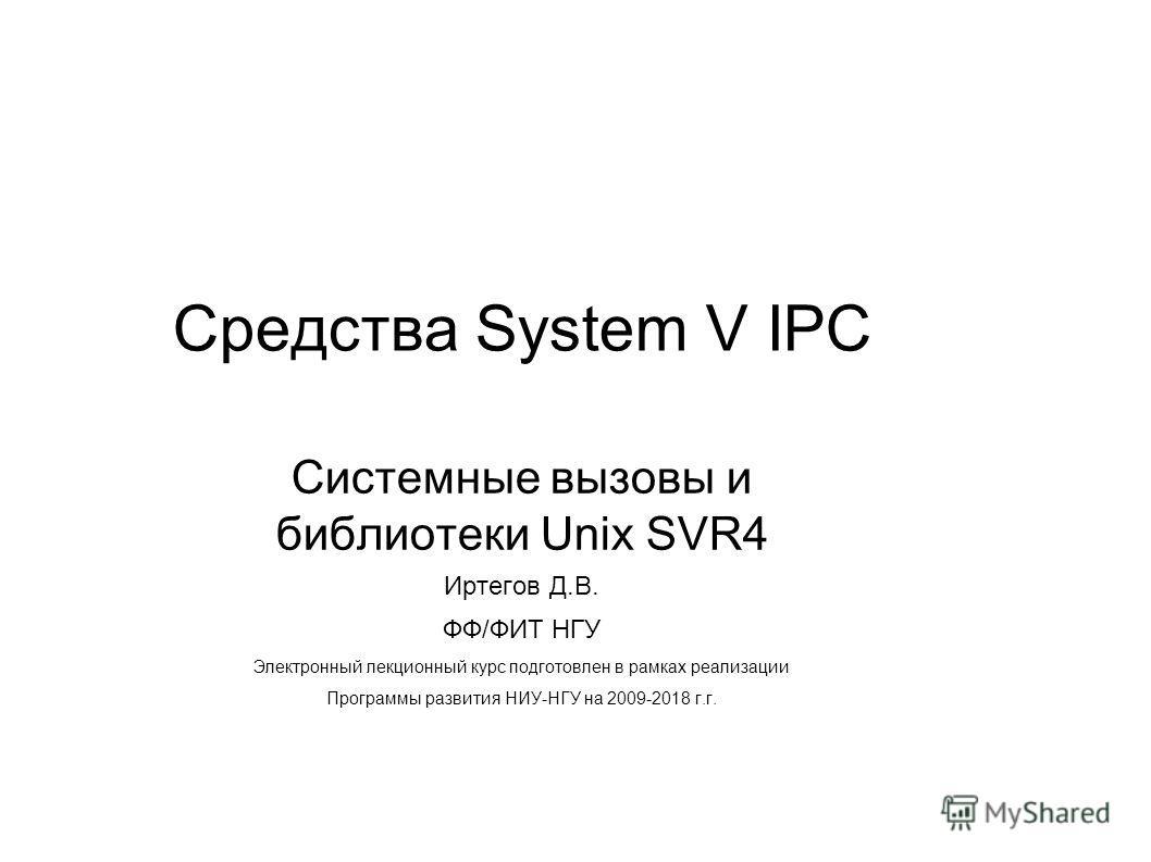 Средства System V IPC Системные вызовы и библиотеки Unix SVR4 Иртегов Д.В. ФФ/ФИТ НГУ Электронный лекционный курс подготовлен в рамках реализации Программы развития НИУ-НГУ на 2009-2018 г.г.