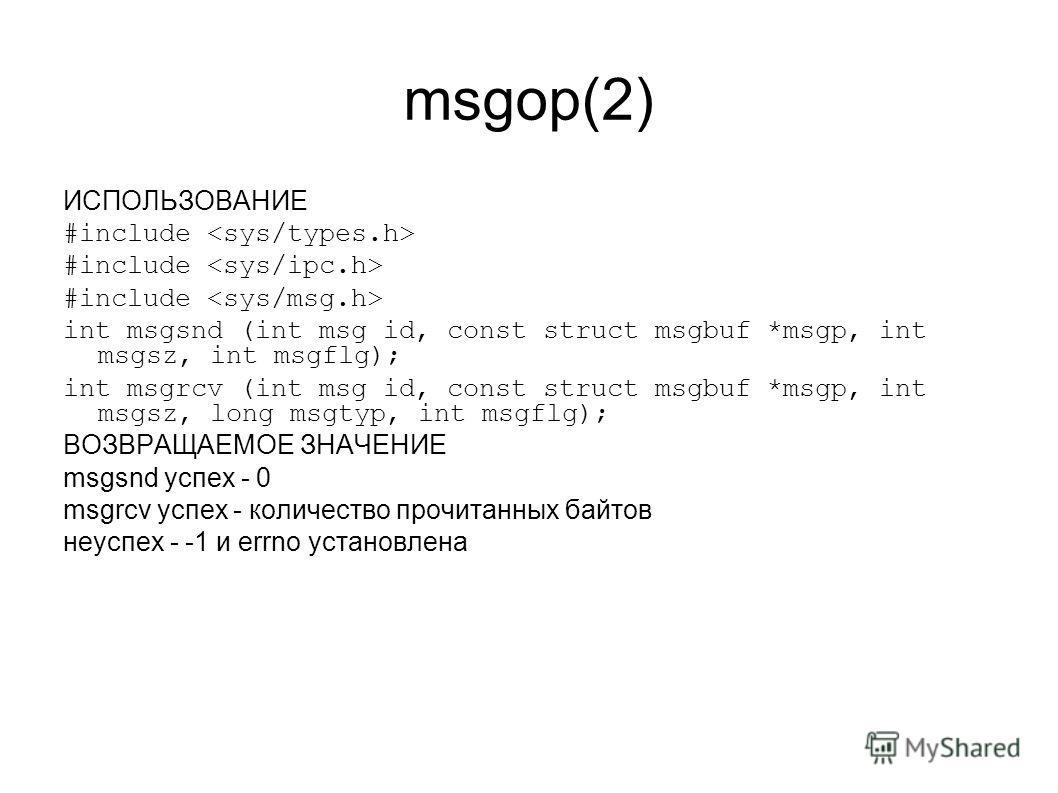 msgop(2) ИСПОЛЬЗОВАНИЕ #include int msgsnd (int msg id, const struct msgbuf *msgp, int msgsz, int msgflg); int msgrcv (int msg id, const struct msgbuf *msgp, int msgsz, long msgtyp, int msgflg); ВОЗВРАЩАЕМОЕ ЗНАЧЕНИЕ msgsnd успех - 0 msgrcv успех - к
