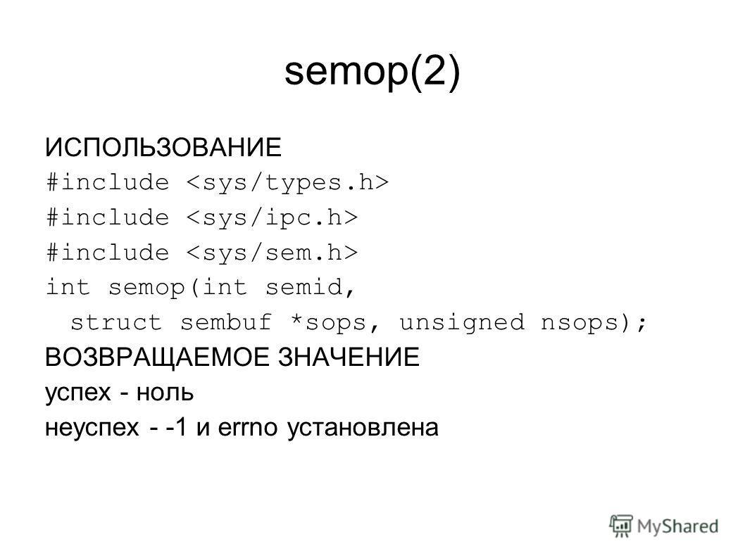 semop(2) ИСПОЛЬЗОВАНИЕ #include int semop(int semid, struct sembuf *sops, unsigned nsops); ВОЗВРАЩАЕМОЕ ЗНАЧЕНИЕ успех - ноль неуспех - -1 и errno установлена