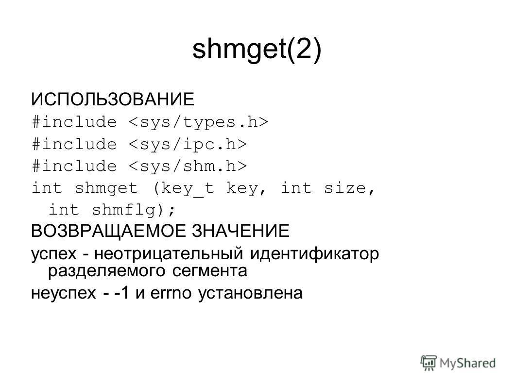 shmget(2) ИСПОЛЬЗОВАНИЕ #include int shmget (key_t key, int size, int shmflg); ВОЗВРАЩАЕМОЕ ЗНАЧЕНИЕ успех - неотрицательный идентификатор разделяемого сегмента неуспех - -1 и errno установлена