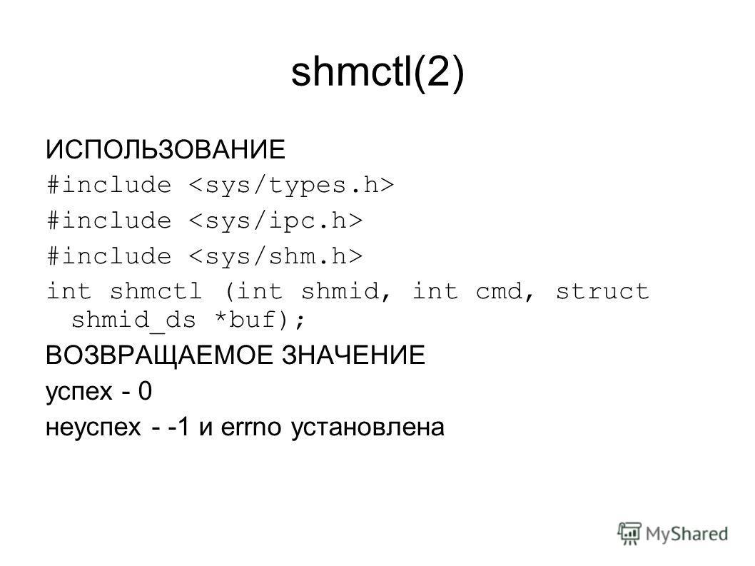 shmctl(2) ИСПОЛЬЗОВАНИЕ #include int shmctl (int shmid, int cmd, struct shmid_ds *buf); ВОЗВРАЩАЕМОЕ ЗНАЧЕНИЕ успех - 0 неуспех - -1 и errno установлена