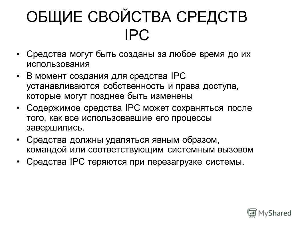 ОБЩИЕ СВОЙСТВА СРЕДСТВ IPC Средства могут быть созданы за любое время до их использования В момент создания для средства IPC устанавливаются собственность и права доступа, которые могут позднее быть изменены Содержимое средства IPC может сохраняться