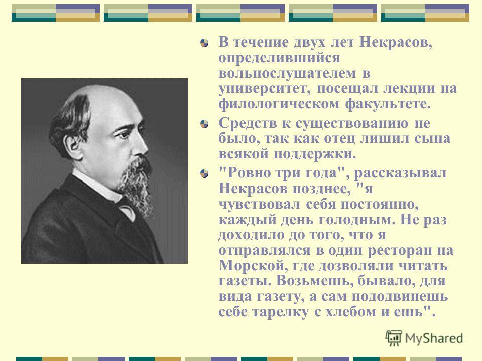 В течение двух лет Некрасов, определившийся вольнослушателем в университет, посещал лекции на филологическом факультете. Средств к существованию не было, так как отец лишил сына всякой поддержки.