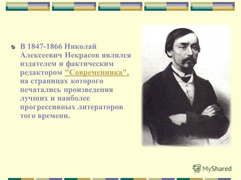 В 1847-1866 Николай Алексеевич Некрасов являлся издателем и фактическим редактором Современника, на страницах которого печатались произведения лучших и наиболее прогрессивных литераторов того времени.Современника,