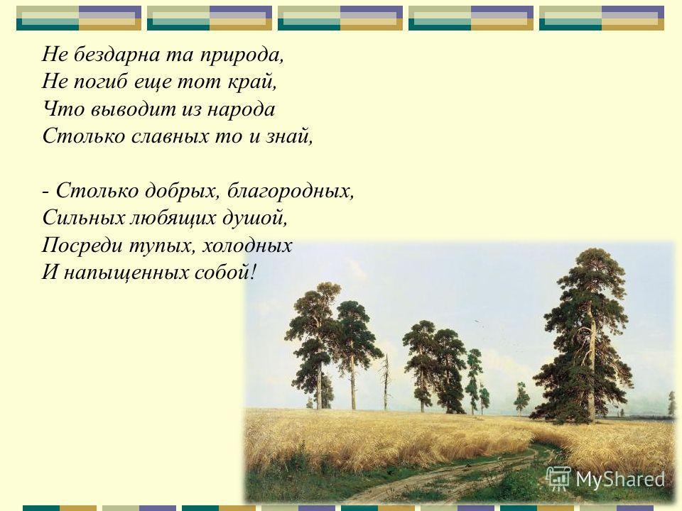 Не бездарна та природа, Не погиб еще тот край, Что выводит из народа Столько славных то и знай, - Столько добрых, благородных, Сильных любящих душой, Посреди тупых, холодных И напыщенных собой!