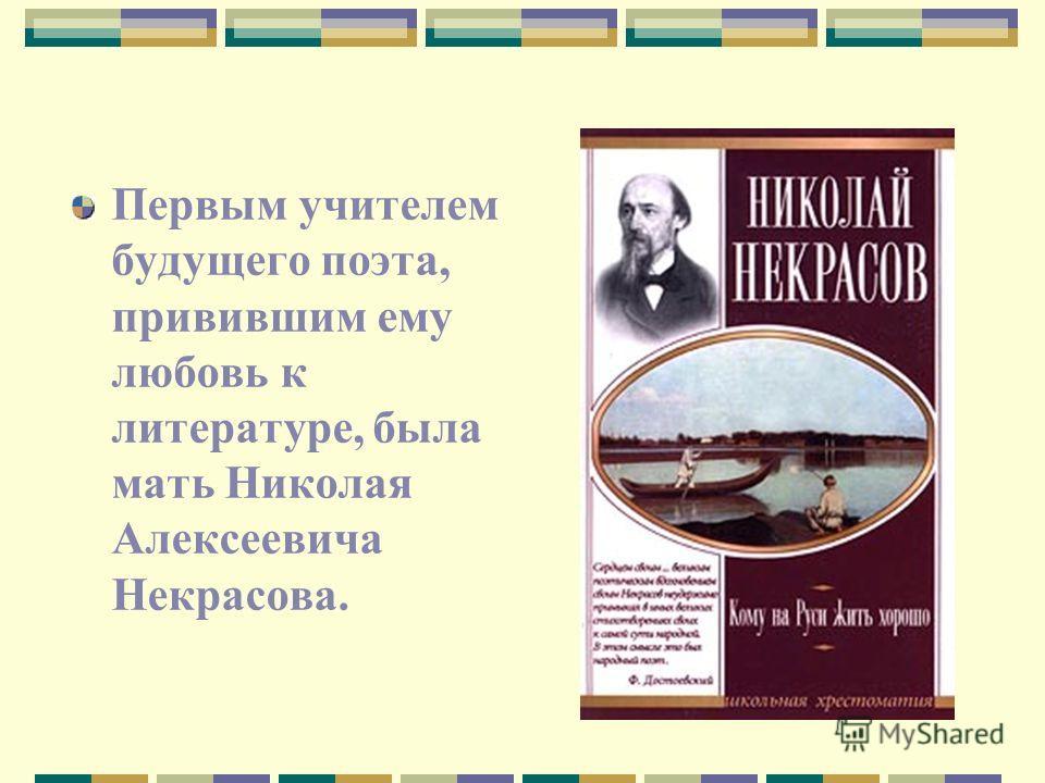 Первым учителем будущего поэта, привившим ему любовь к литературе, была мать Николая Алексеевича Некрасова.