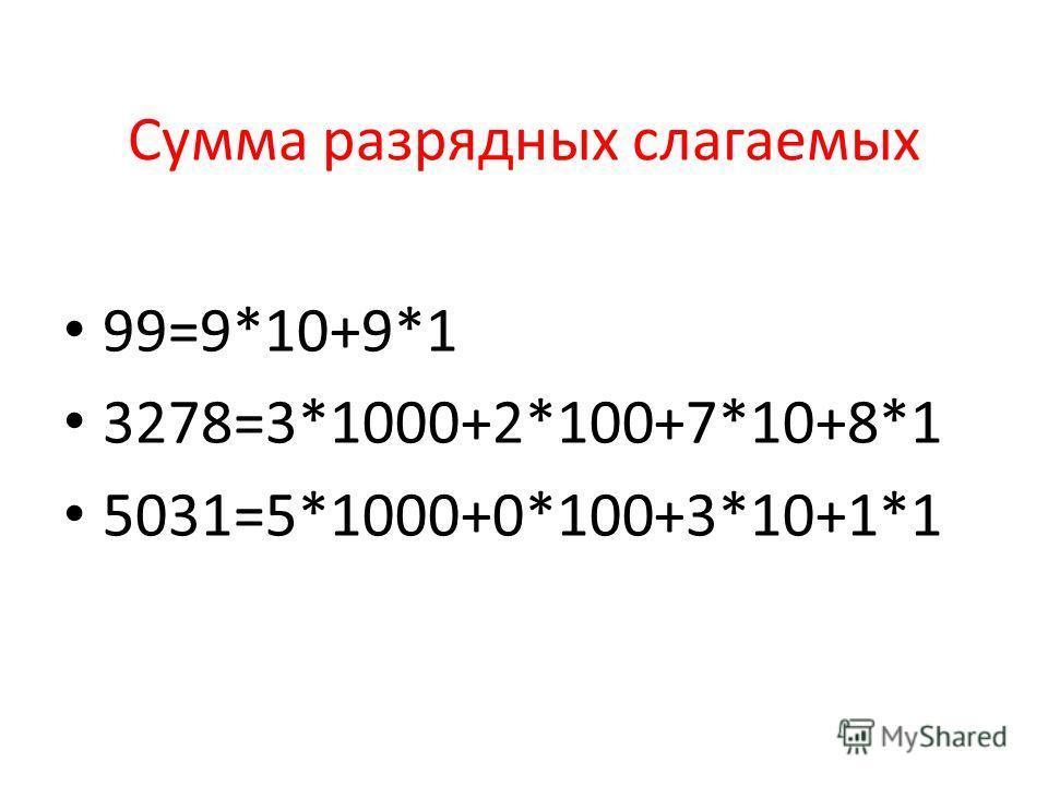 Сумма разрядных слагаемых 99=9*10+9*1 3278=3*1000+2*100+7*10+8*1 5031=5*1000+0*100+3*10+1*1