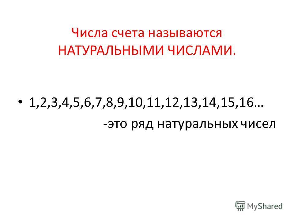 Числа счета называются НАТУРАЛЬНЫМИ ЧИСЛАМИ. 1,2,3,4,5,6,7,8,9,10,11,12,13,14,15,16… -это ряд натуральных чисел