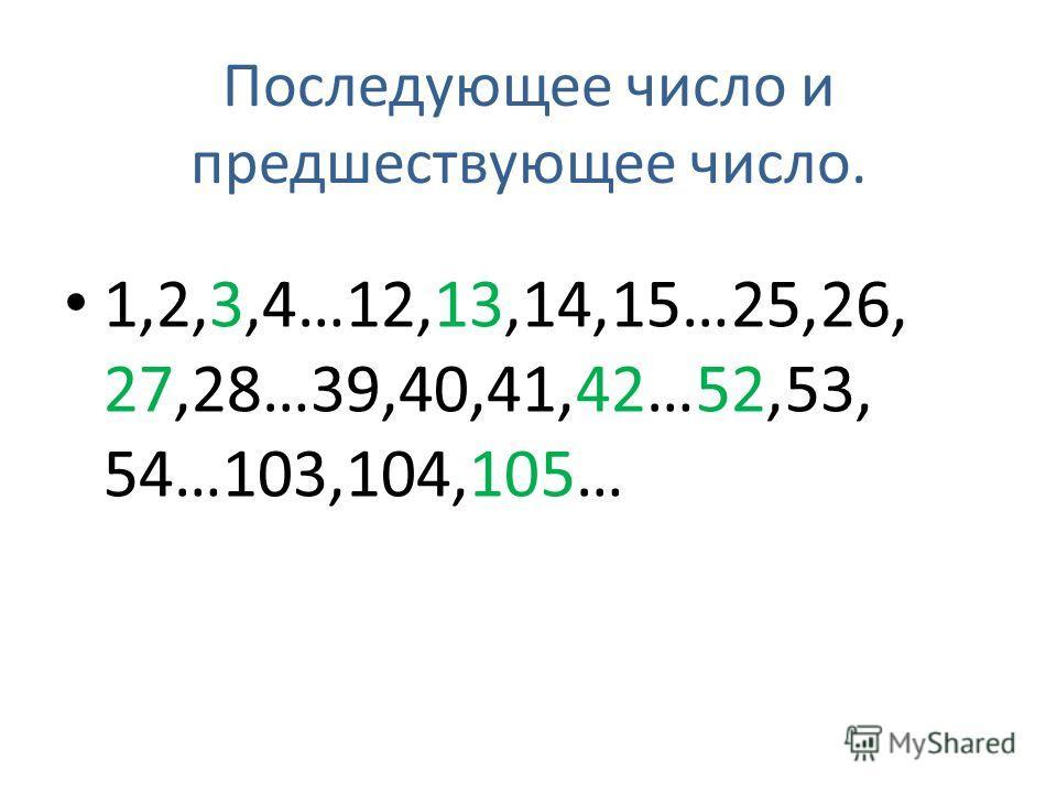 Последующее число и предшествующее число. 1,2,3,4…12,13,14,15…25,26, 27,28…39,40,41,42…52,53, 54…103,104,105…