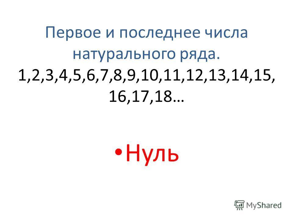 Первое и последнее числа натурального ряда. 1,2,3,4,5,6,7,8,9,10,11,12,13,14,15, 16,17,18… Нуль