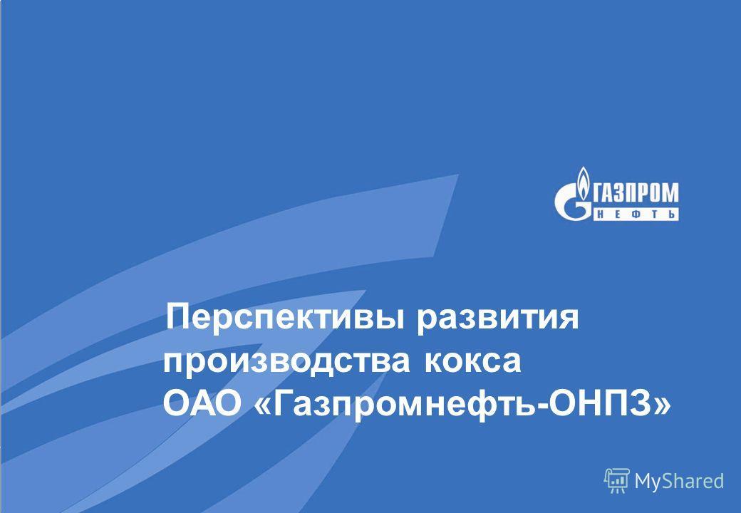 Перспективы развития производства кокса ОАО «Газпромнефть-ОНПЗ»