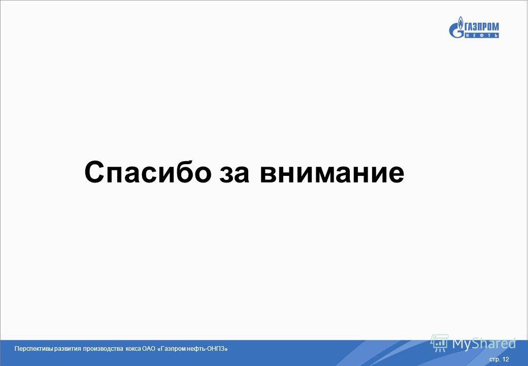 стр. 12 Спасибо за внимание Перспективы развития производства кокса ОАО «Газпром нефть-ОНПЗ»
