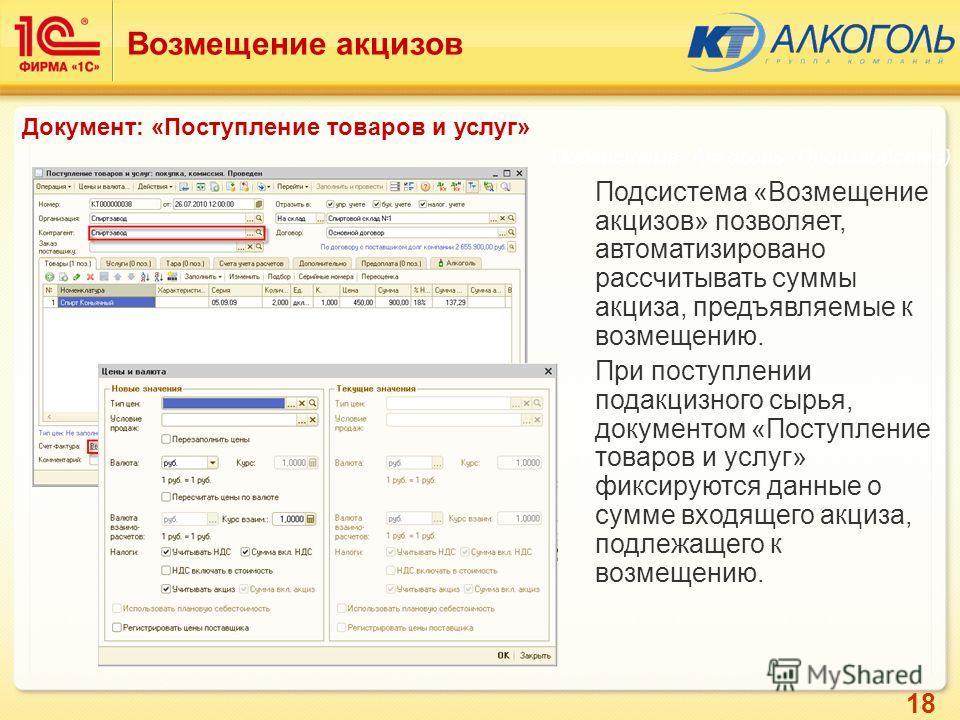 18 Подсистема «Возмещение акцизов» позволяет, автоматизировано рассчитывать суммы акциза, предъявляемые к возмещению. При поступлении подакцизного сырья, документом «Поступление товаров и услуг» фиксируются данные о сумме входящего акциза, подлежащег