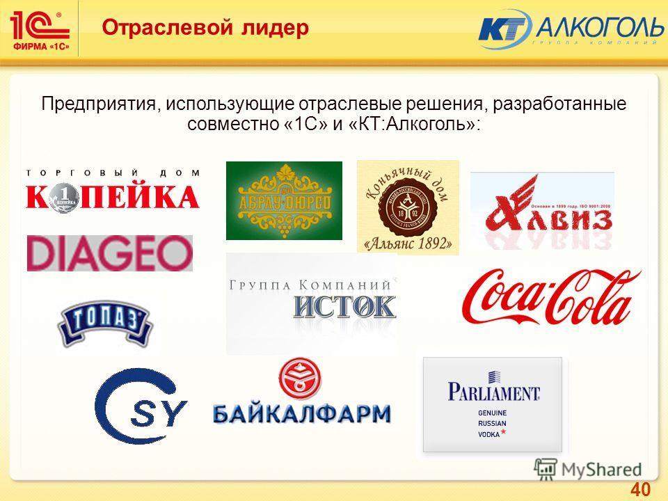 40 Отраслевой лидер Предприятия, использующие отраслевые решения, разработанные совместно «1С» и «КТ:Алкоголь»: