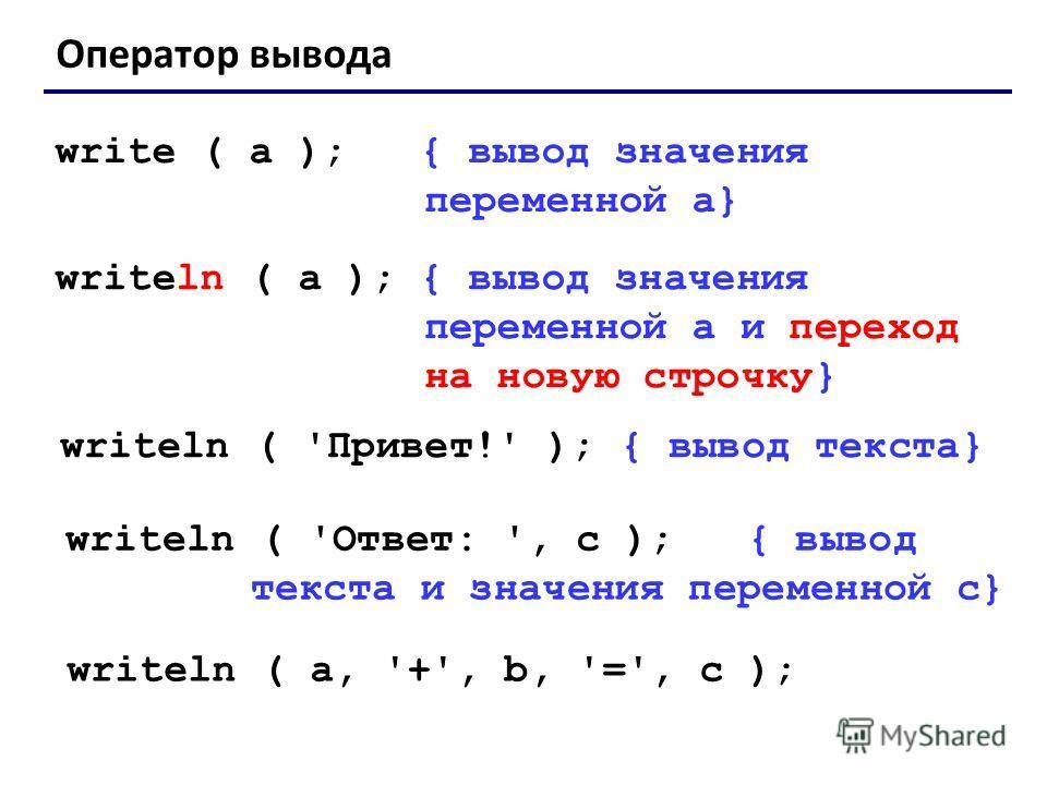 Оператор вывода write ( a ); { вывод значения переменной a} writeln ( a ); { вывод значения переменной a и переход на новую строчку} writeln ( 'Привет!' ); { вывод текста} writeln ( 'Ответ: ', c ); { вывод текста и значения переменной c} writeln ( a,