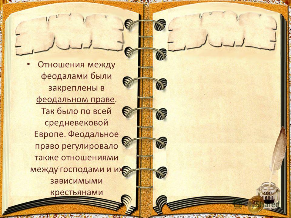 Отношения между феодалами были закреплены в феодальном праве. Так было по всей средневековой Европе. Феодальное право регулировало также отношениями между господами и их зависимыми крестьянами