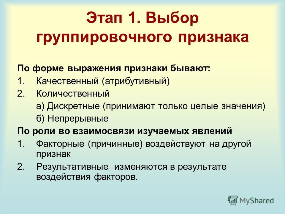 Этап 1. Выбор группировочного признака По форме выражения признаки бывают: 1.Качественный (атрибутивный) 2.Количественный а) Дискретные (принимают только целые значения) б) Непрерывные По роли во взаимосвязи изучаемых явлений 1.Факторные (причинные)
